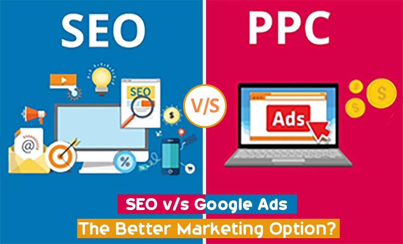 SEO v/s Google Ads- The better marketing option?