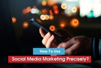 How To Use Social Media Marketing Precisely?