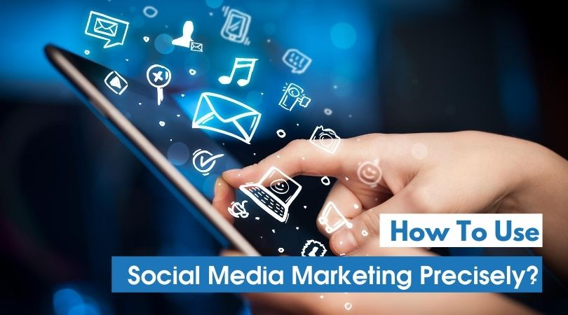 How To Use Social Media Marketing Precisely ?